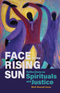"""Cover of the book """"Face to the Rising Sun: Reflections on Spirituals and Justice"""" by Mark Bozzuti-Jones"""